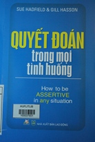 Quyết đoán trong mọi tình huống = How to be assertive in any situation /Hadfield, Sue - 2015